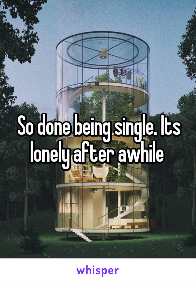 So done being single. Its lonely after awhile