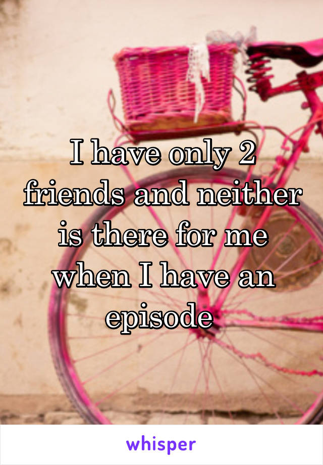 I have only 2 friends and neither is there for me when I have an episode