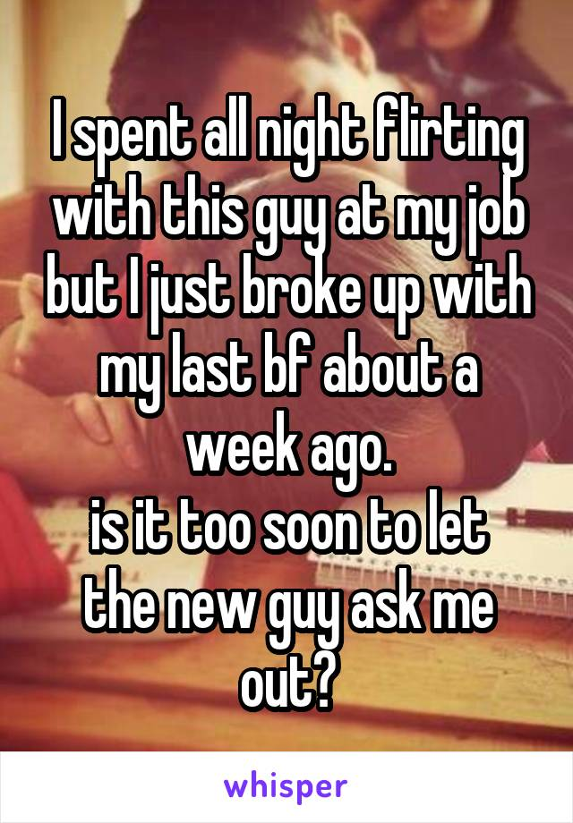 I spent all night flirting with this guy at my job but I just broke up with my last bf about a week ago. is it too soon to let the new guy ask me out?