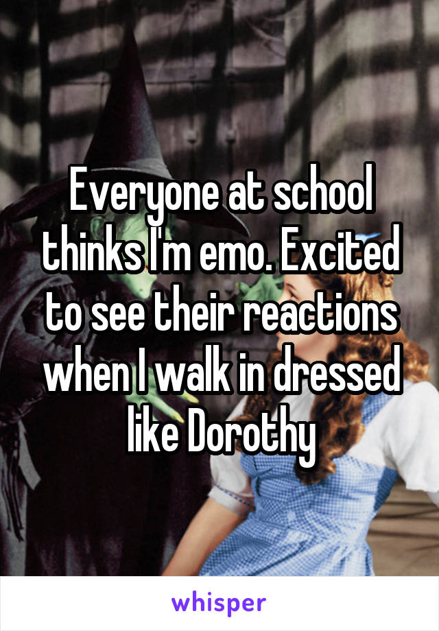 Everyone at school thinks I'm emo. Excited to see their reactions when I walk in dressed like Dorothy