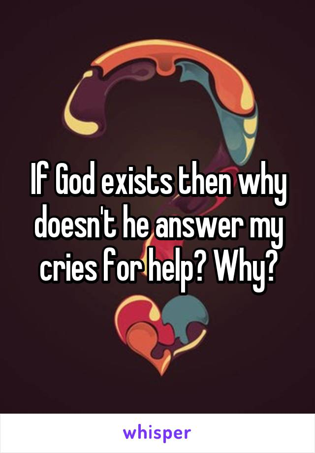 If God exists then why doesn't he answer my cries for help? Why?