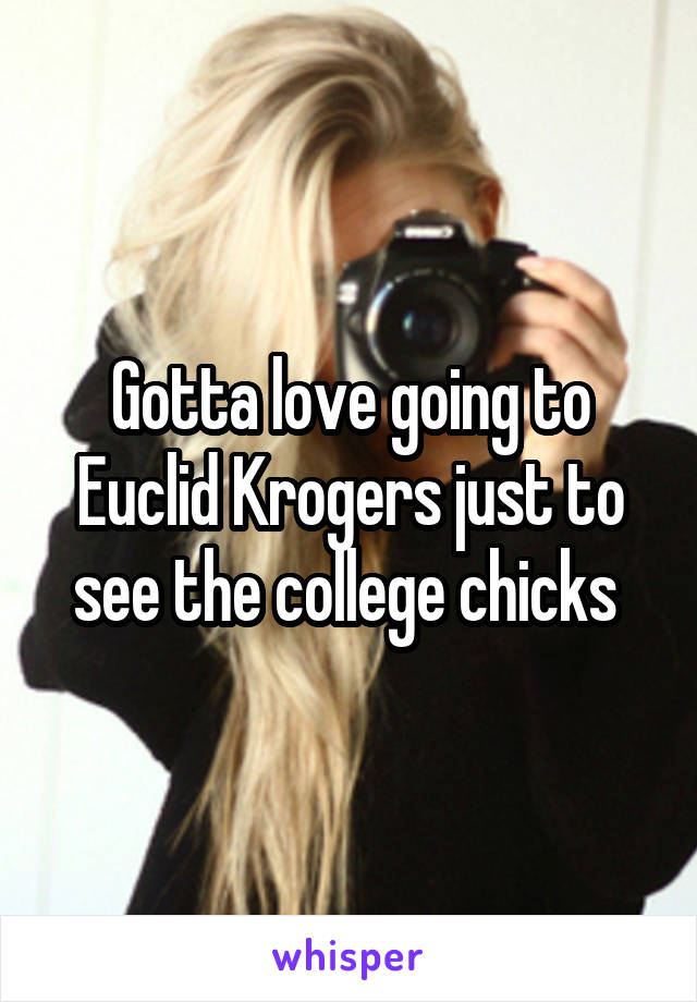 Gotta love going to Euclid Krogers just to see the college chicks