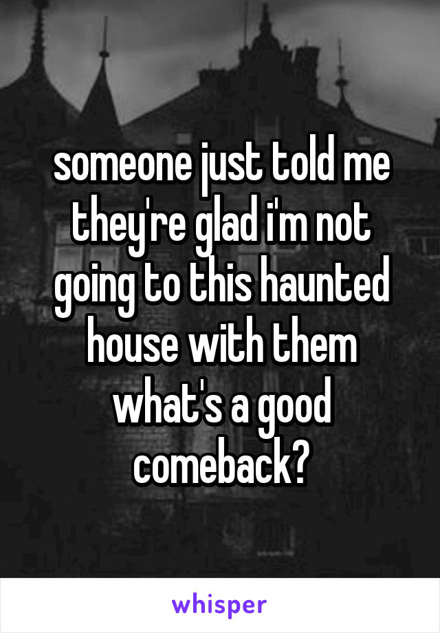 someone just told me they're glad i'm not going to this haunted house with them what's a good comeback?