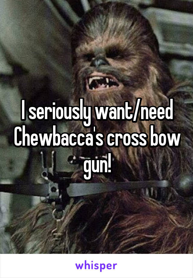 I seriously want/need Chewbacca's cross bow gun!