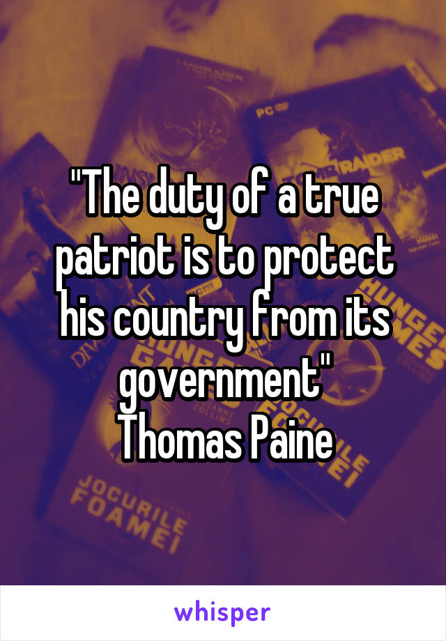"""""""The duty of a true patriot is to protect his country from its government"""" Thomas Paine"""