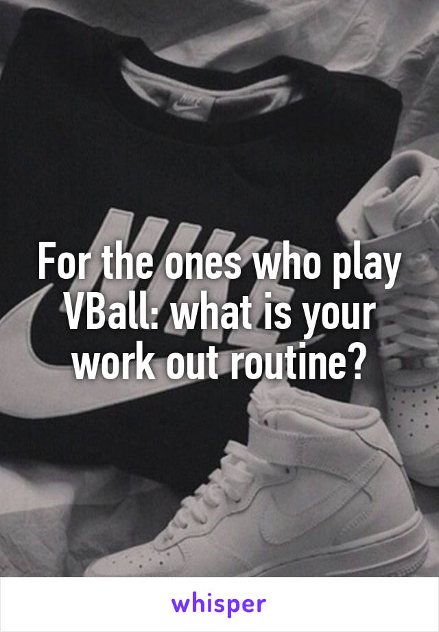 For the ones who play VBall: what is your work out routine?
