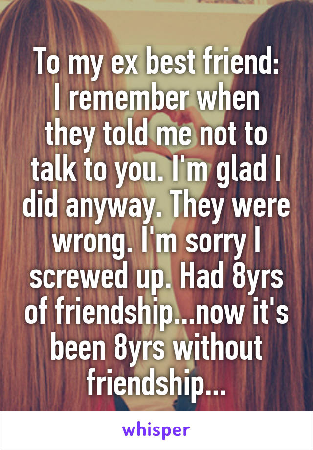 To my ex best friend: I remember when they told me not to talk to you. I'm glad I did anyway. They were wrong. I'm sorry I screwed up. Had 8yrs of friendship...now it's been 8yrs without friendship...