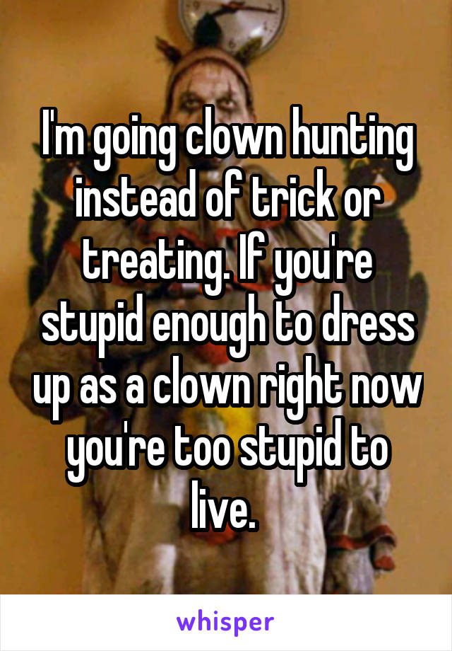 I'm going clown hunting instead of trick or treating. If you're stupid enough to dress up as a clown right now you're too stupid to live.