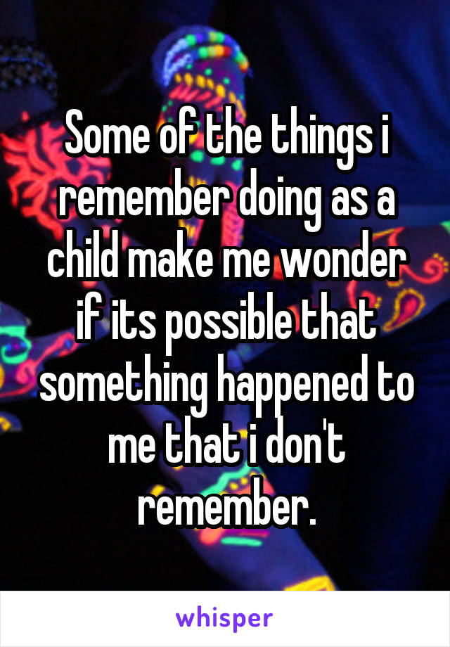 Some of the things i remember doing as a child make me wonder if its possible that something happened to me that i don't remember.