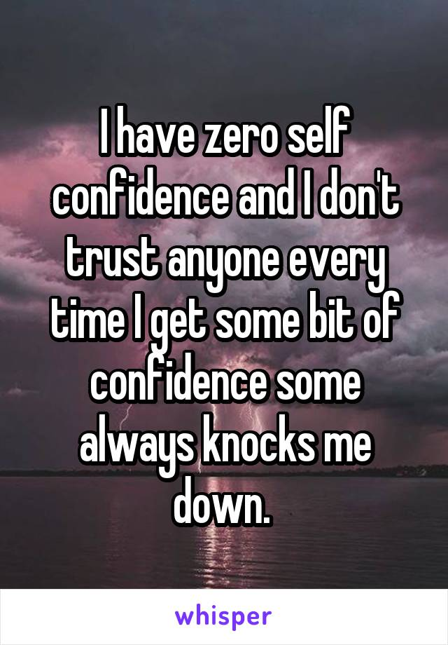 I have zero self confidence and I don't trust anyone every time I get some bit of confidence some always knocks me down.