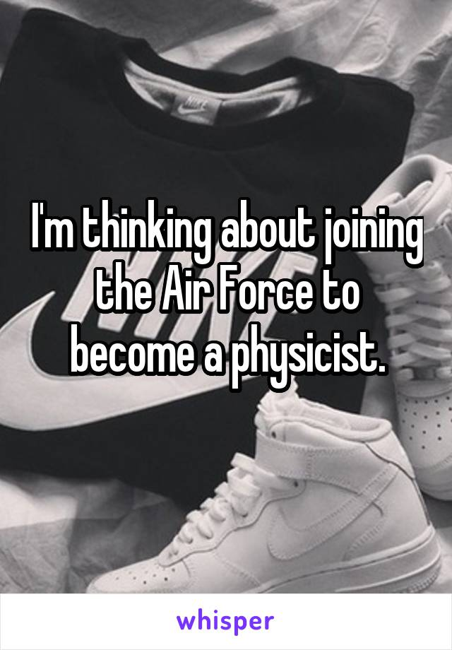 I'm thinking about joining the Air Force to become a physicist.