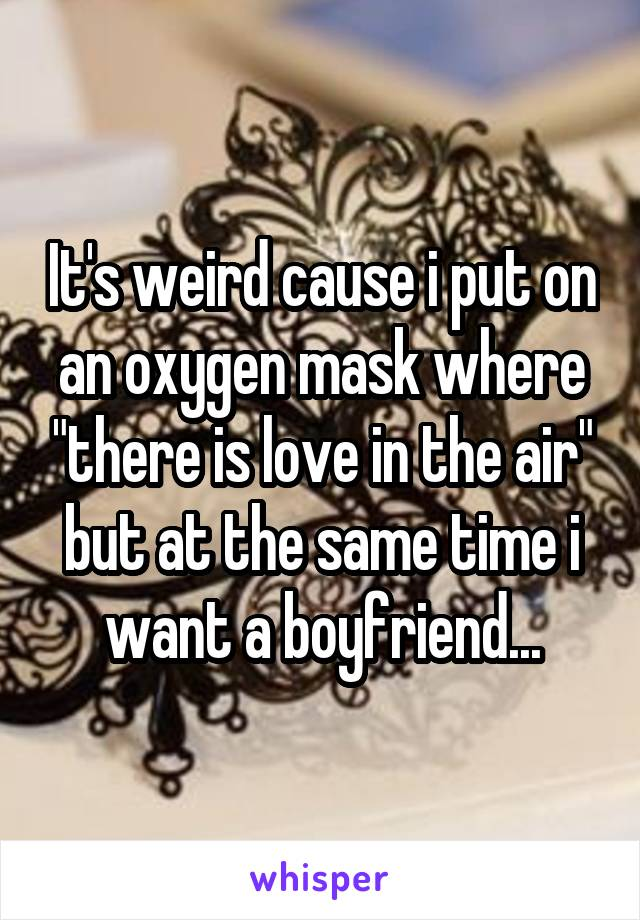"It's weird cause i put on an oxygen mask where ""there is love in the air"" but at the same time i want a boyfriend..."