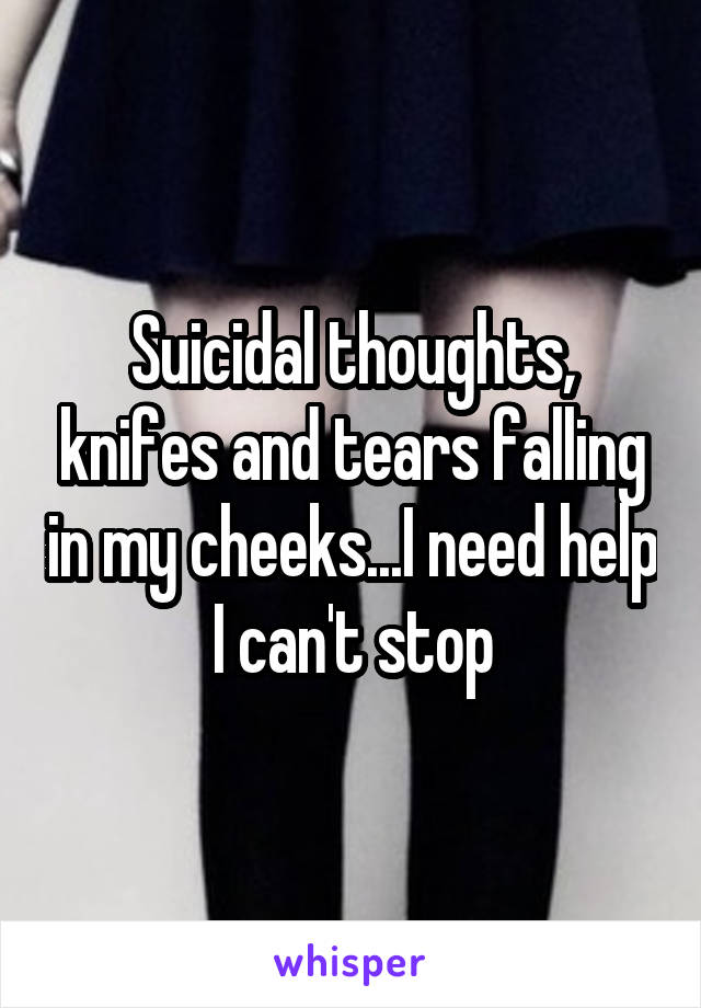 Suicidal thoughts, knifes and tears falling in my cheeks...I need help I can't stop