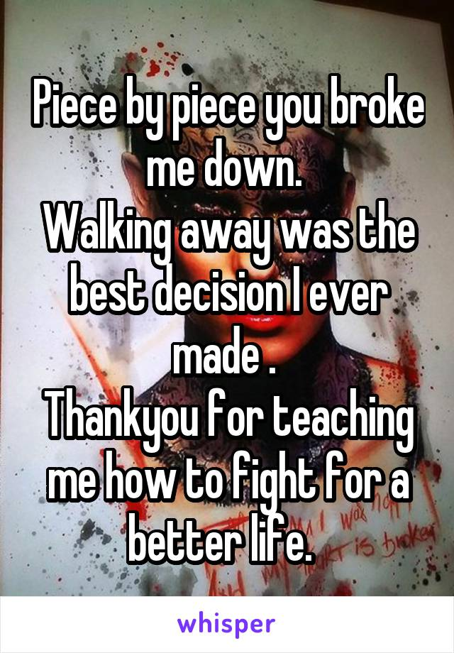 Piece by piece you broke me down.  Walking away was the best decision I ever made .  Thankyou for teaching me how to fight for a better life.