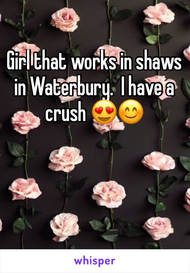 Girl that works in shaws in Waterbury.  I have a crush 😍😊