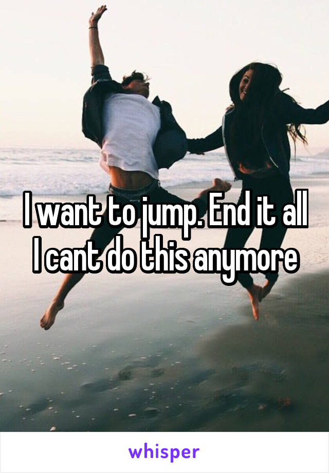 I want to jump. End it all I cant do this anymore