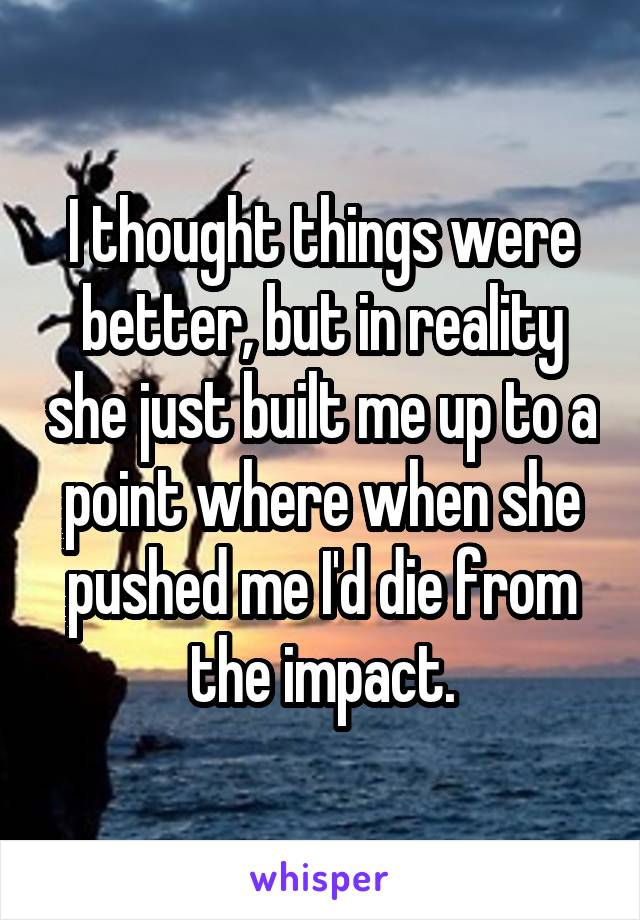I thought things were better, but in reality she just built me up to a point where when she pushed me I'd die from the impact.