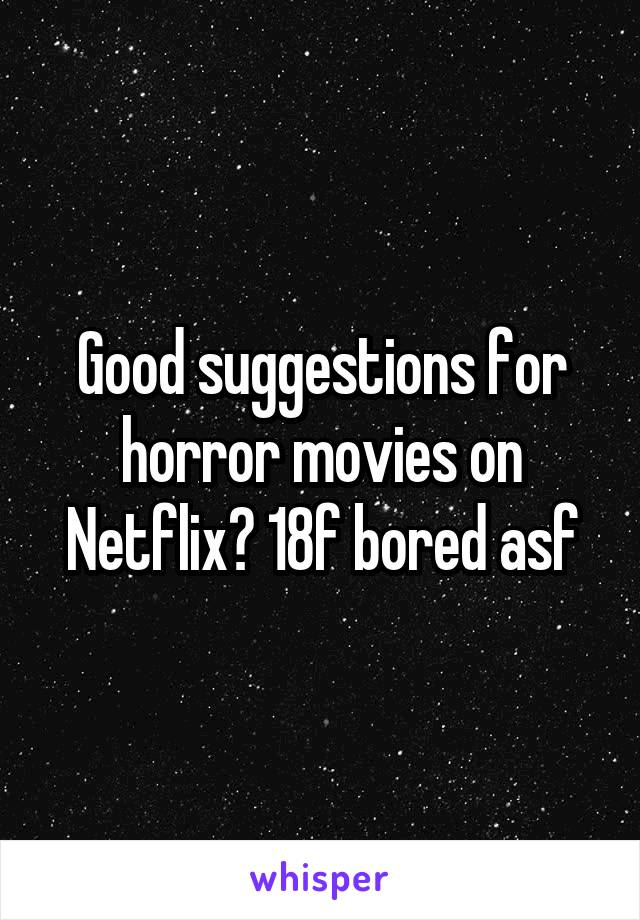 Good suggestions for horror movies on Netflix? 18f bored asf