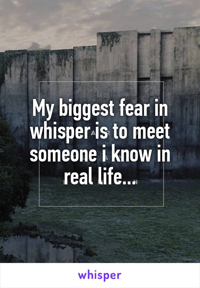 My biggest fear in whisper is to meet someone i know in real life...