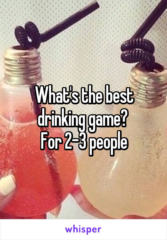What's the best drinking game?  For 2-3 people