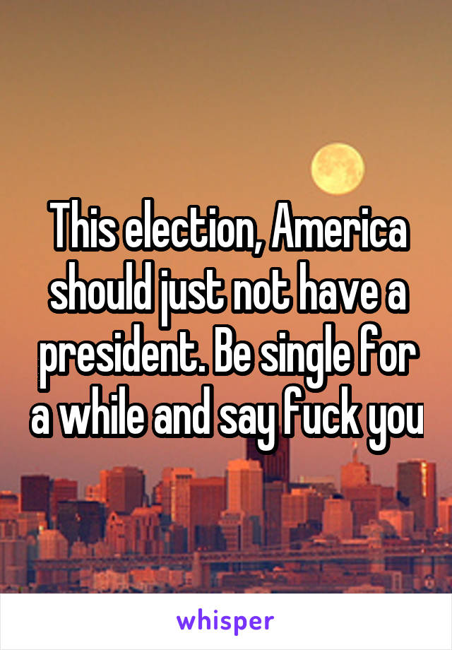 This election, America should just not have a president. Be single for a while and say fuck you