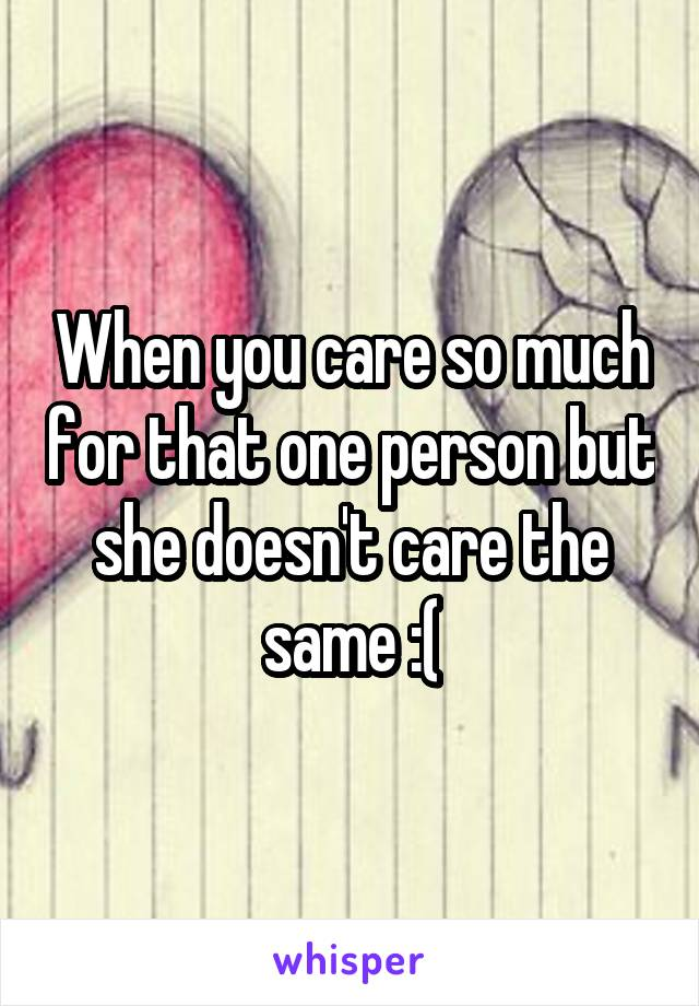 When you care so much for that one person but she doesn't care the same :(