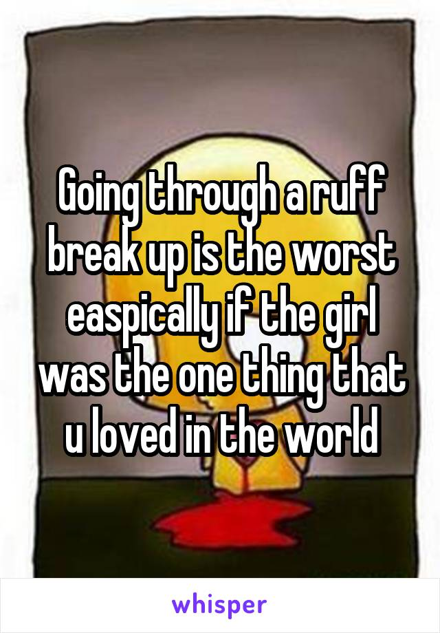 Going through a ruff break up is the worst easpically if the girl was the one thing that u loved in the world