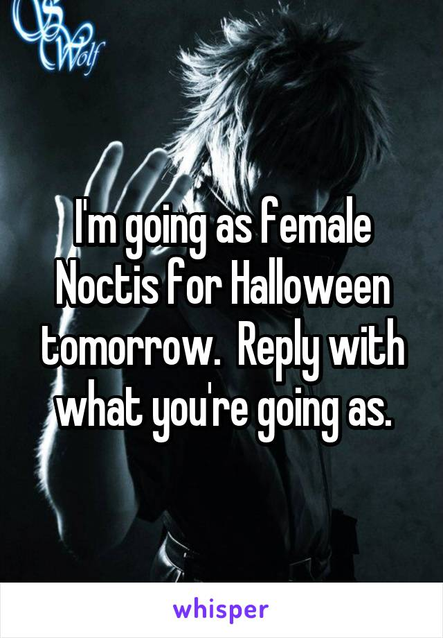I'm going as female Noctis for Halloween tomorrow.  Reply with what you're going as.