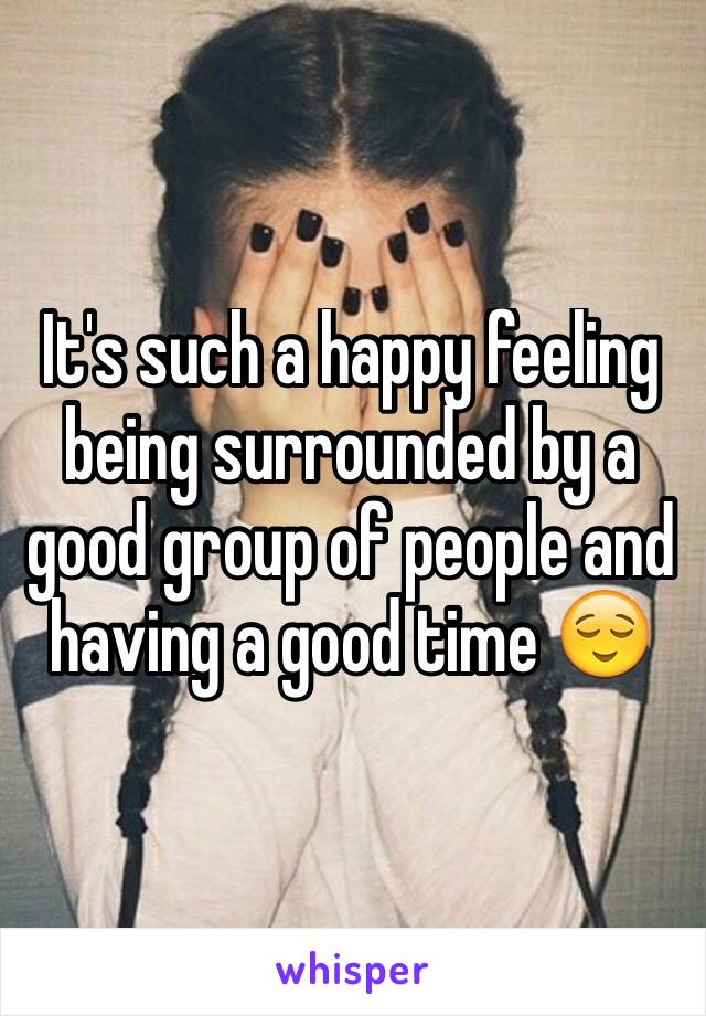 It's such a happy feeling being surrounded by a good group of people and having a good time 😌