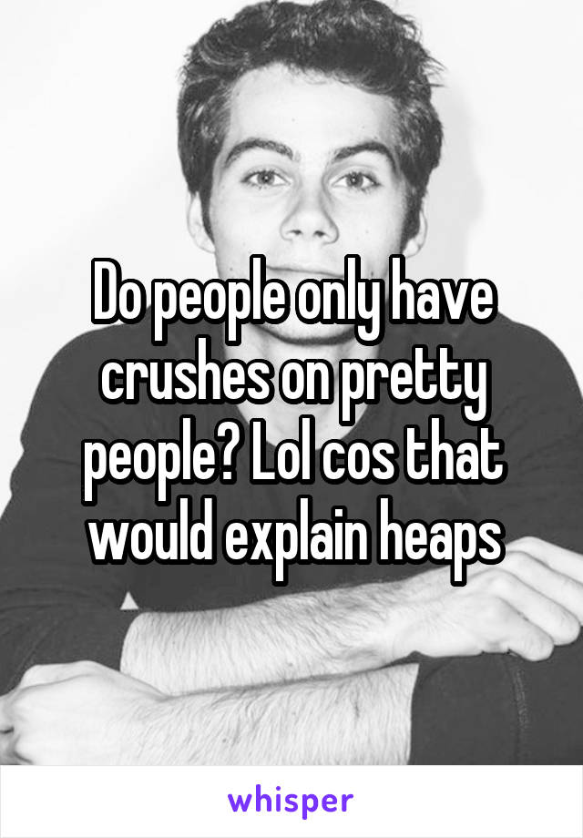 Do people only have crushes on pretty people? Lol cos that would explain heaps