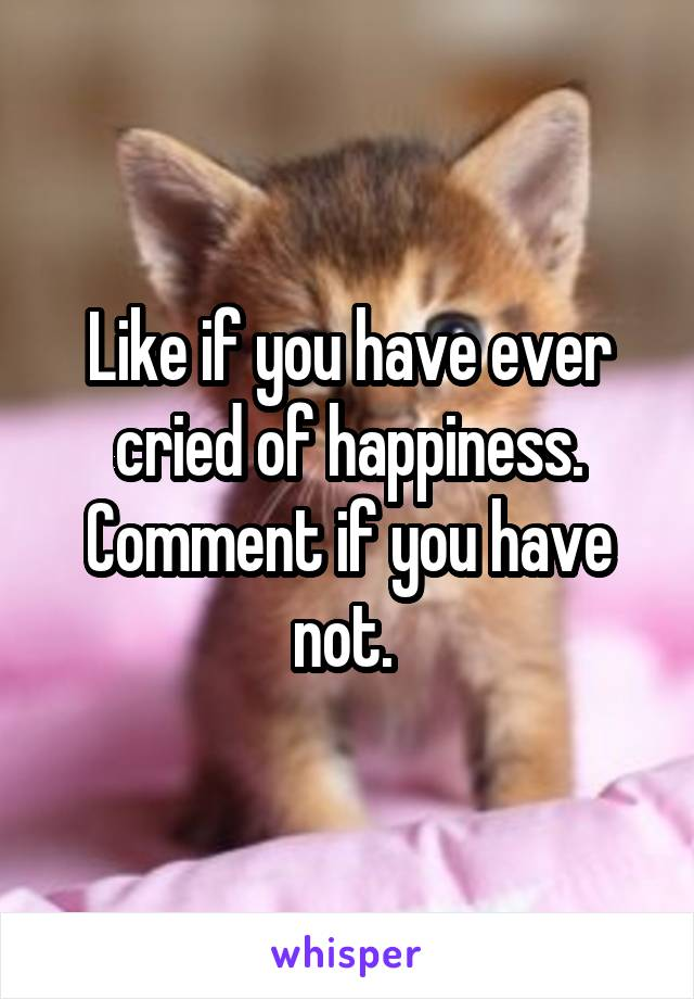 Like if you have ever cried of happiness. Comment if you have not.