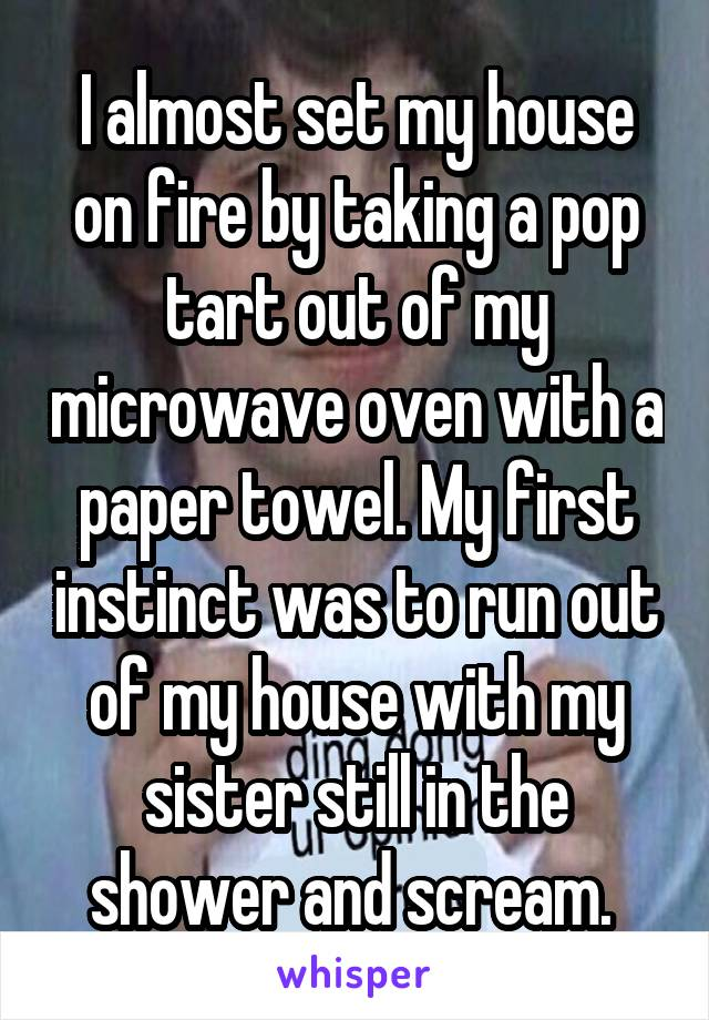 I almost set my house on fire by taking a pop tart out of my microwave oven with a paper towel. My first instinct was to run out of my house with my sister still in the shower and scream.
