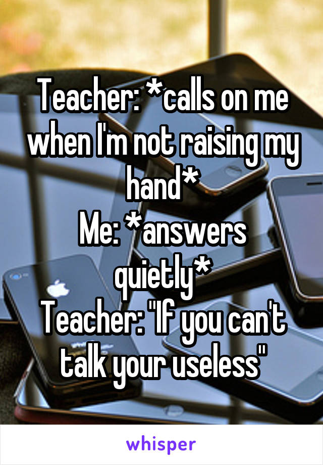 """Teacher: *calls on me when I'm not raising my hand* Me: *answers quietly* Teacher: """"If you can't talk your useless"""""""