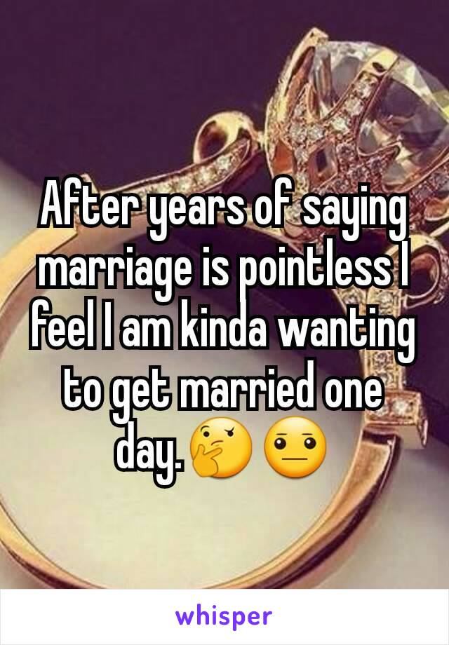 After years of saying marriage is pointless I feel I am kinda wanting to get married one day.🤔😐