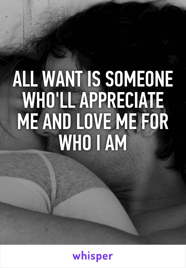 ALL WANT IS SOMEONE WHO'LL APPRECIATE ME AND LOVE ME FOR WHO I AM
