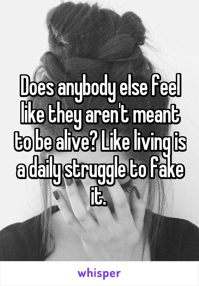 Does anybody else feel like they aren't meant to be alive? Like living is a daily struggle to fake it.