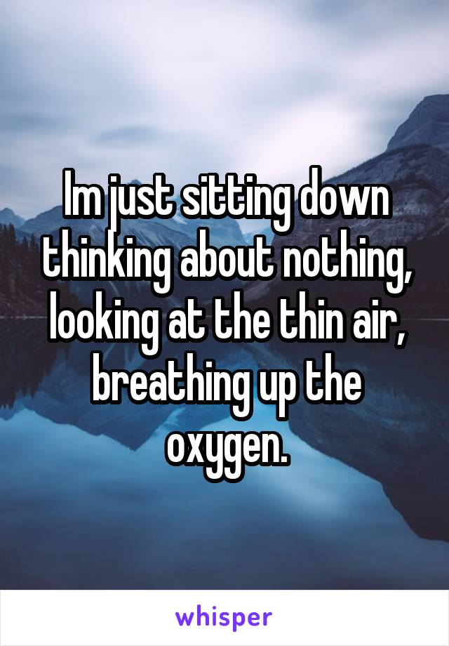 Im just sitting down thinking about nothing, looking at the thin air, breathing up the oxygen.