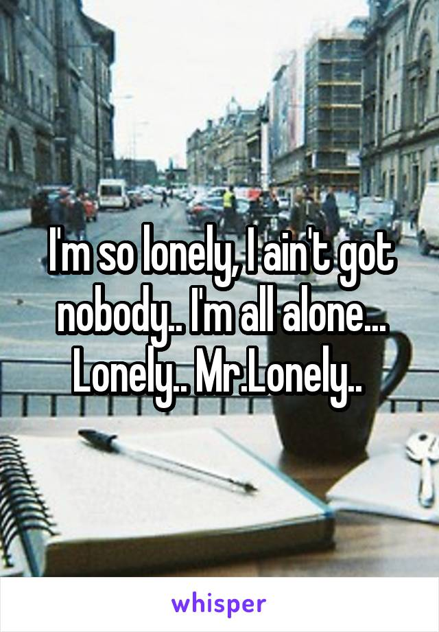 I'm so lonely, I ain't got nobody.. I'm all alone... Lonely.. Mr.Lonely..