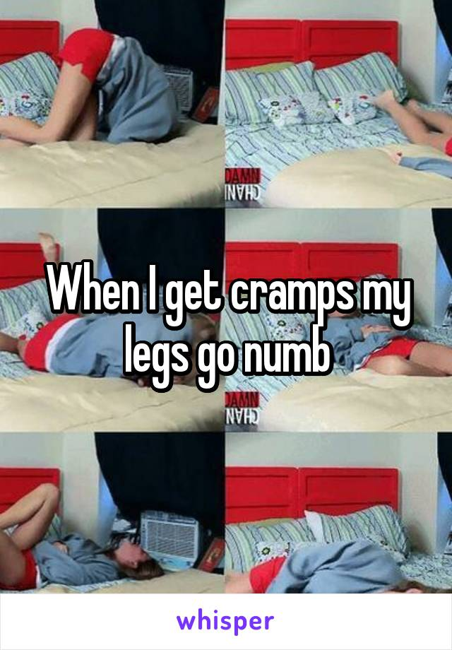 When I get cramps my legs go numb