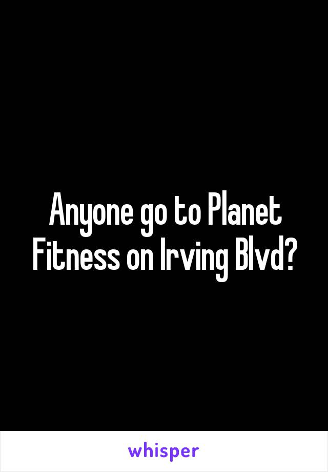 Anyone go to Planet Fitness on Irving Blvd?