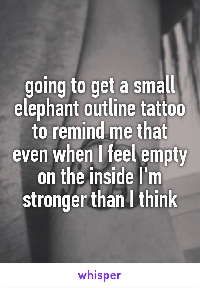 going to get a small elephant outline tattoo to remind me that even when I feel empty on the inside I'm stronger than I think