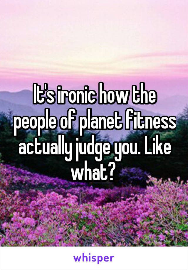 It's ironic how the people of planet fitness actually judge you. Like what?