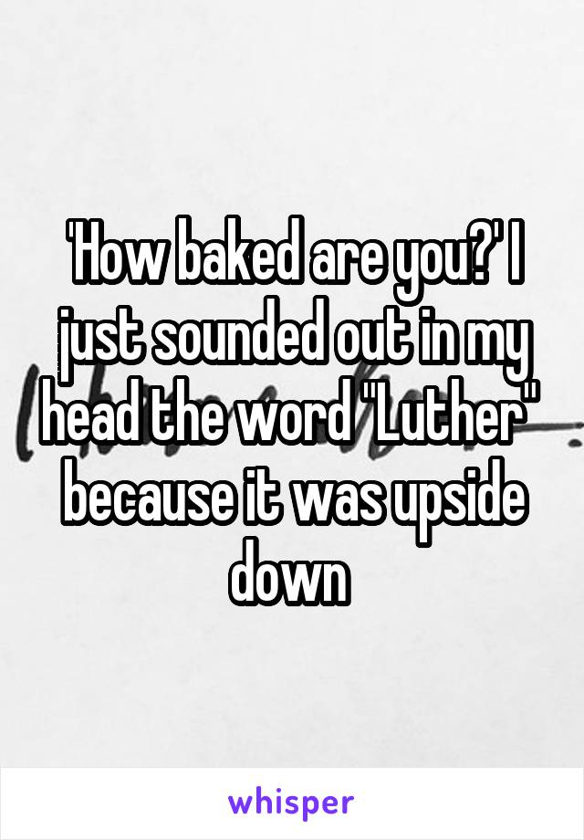 """'How baked are you?' I just sounded out in my head the word """"Luther""""  because it was upside down"""