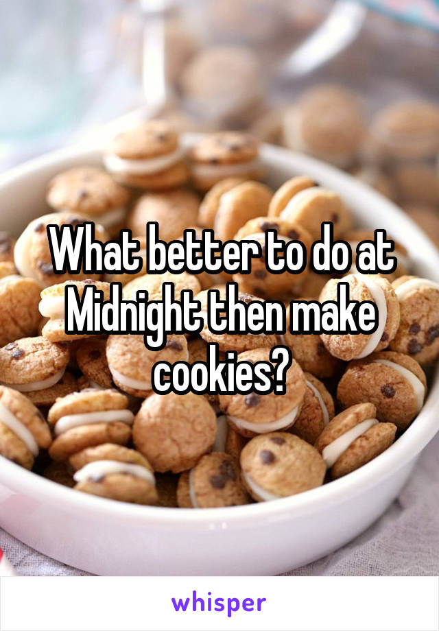 What better to do at Midnight then make cookies?