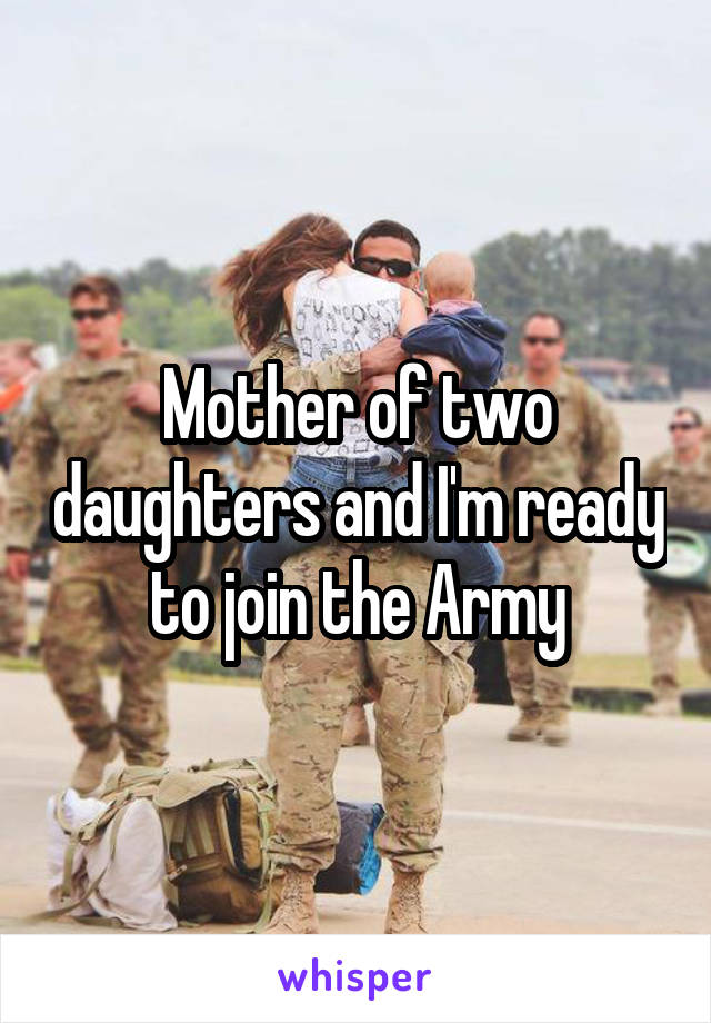 Mother of two daughters and I'm ready to join the Army