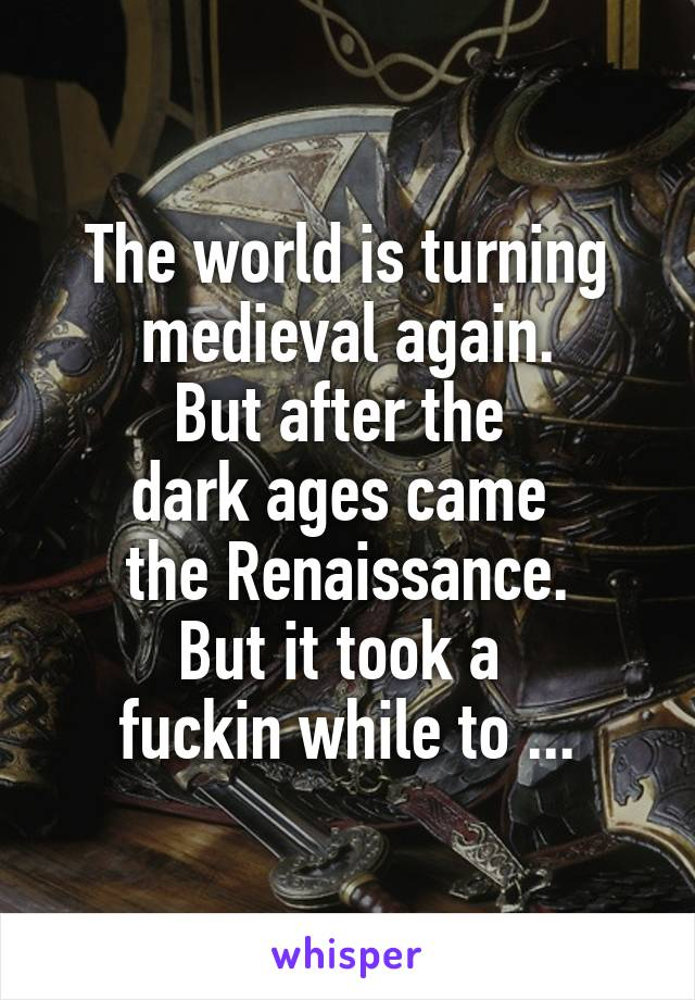 The world is turning medieval again. But after the  dark ages came  the Renaissance. But it took a  fuckin while to ...