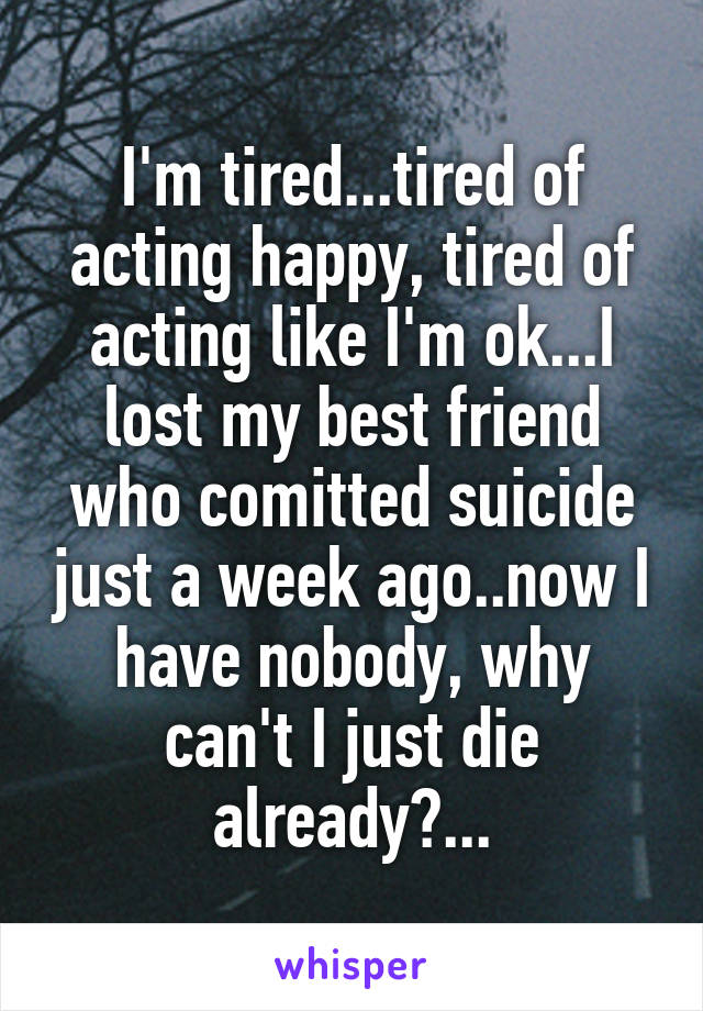I'm tired...tired of acting happy, tired of acting like I'm ok...I lost my best friend who comitted suicide just a week ago..now I have nobody, why can't I just die already?...