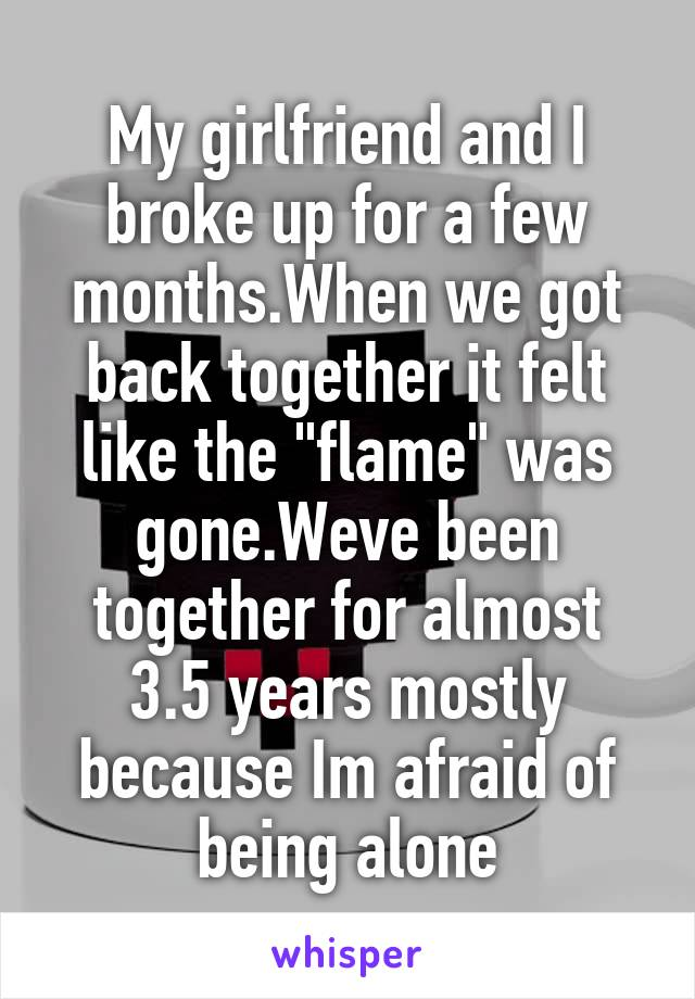 """My girlfriend and I broke up for a few months.When we got back together it felt like the """"flame"""" was gone.Weve been together for almost 3.5 years mostly because Im afraid of being alone"""