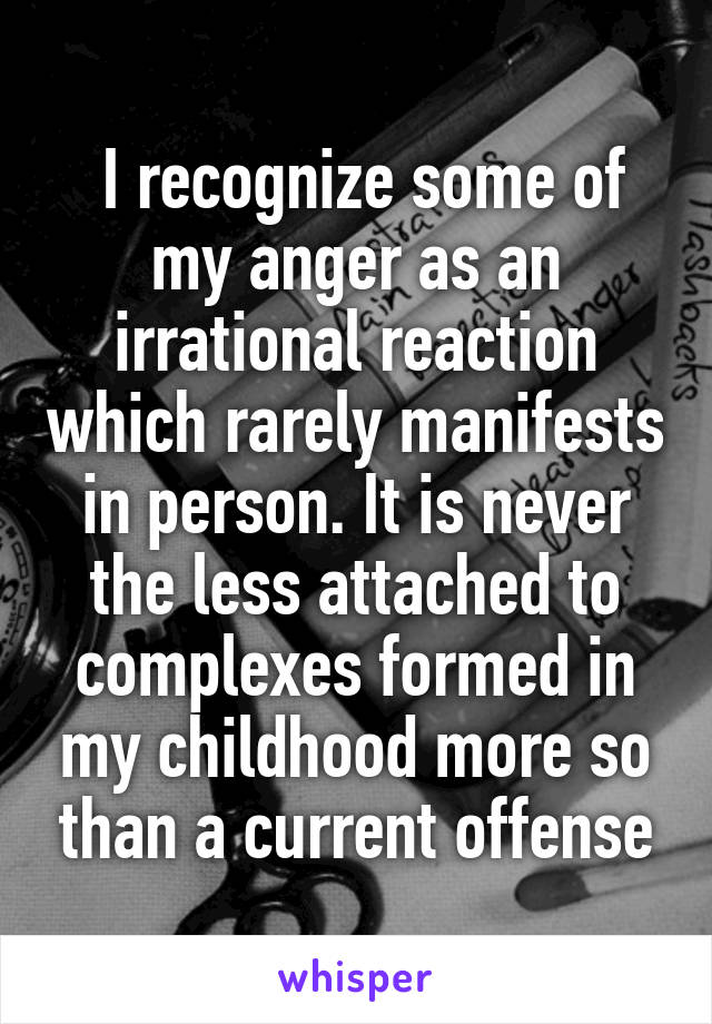 I recognize some of my anger as an irrational reaction which rarely manifests in person. It is never the less attached to complexes formed in my childhood more so than a current offense
