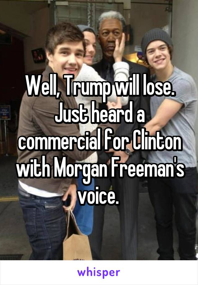 Well, Trump will lose. Just heard a commercial for Clinton with Morgan Freeman's voice.